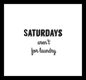 saturdays aren't for laundry